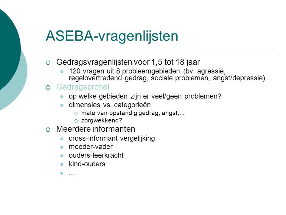 ASEBA-vragenlijsten  Gedragsvragenlijsten voor 1,5 tot 18 jaar 120 vragen uit 8 probleemgebieden (bv. agressie, regelovertredend gedrag, sociale prob