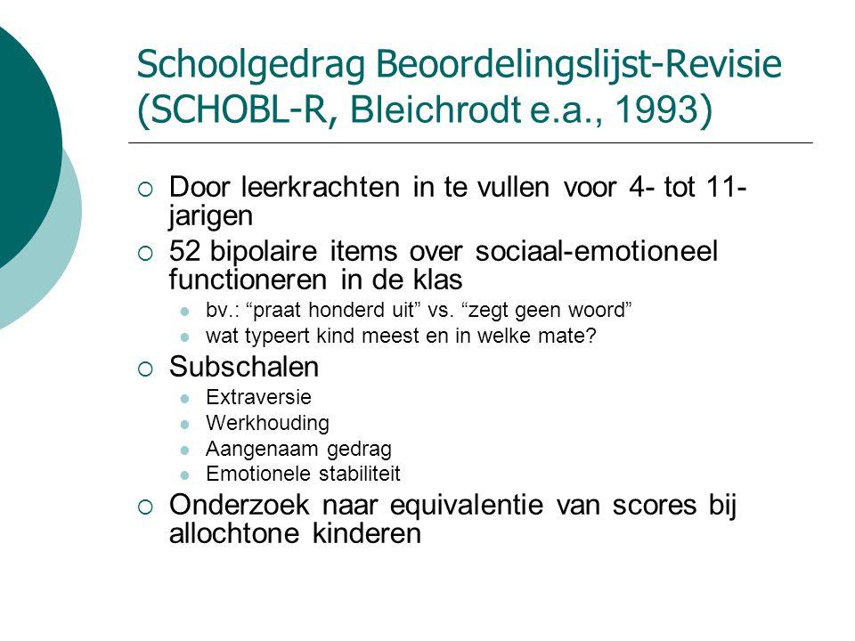 Schoolgedrag Beoordelingslijst-Revisie (SCHOBL-R, Bleichrodt e.a., 1993 )  Door leerkrachten in te vullen voor 4- tot 11- jarigen  52 bipolaire item