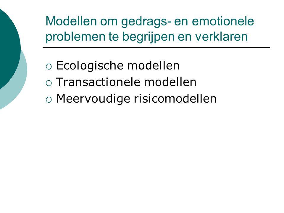 Modellen om gedrags- en emotionele problemen te begrijpen en verklaren  Ecologische modellen  Transactionele modellen  Meervoudige risicomodellen
