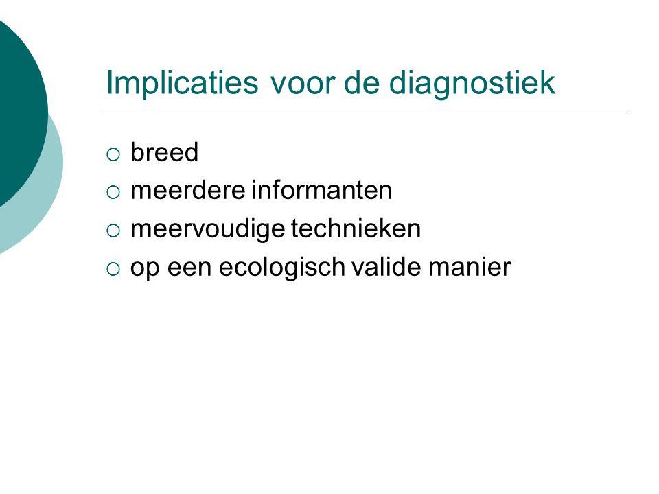 Implicaties voor de diagnostiek  breed  meerdere informanten  meervoudige technieken  op een ecologisch valide manier