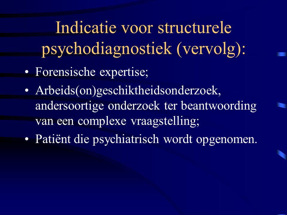 Indicatie voor structurele psychodiagnostiek (vervolg): Forensische expertise; Arbeids(on)geschiktheidsonderzoek, andersoortige onderzoek ter beantwoording van een complexe vraagstelling; Patiënt die psychiatrisch wordt opgenomen.