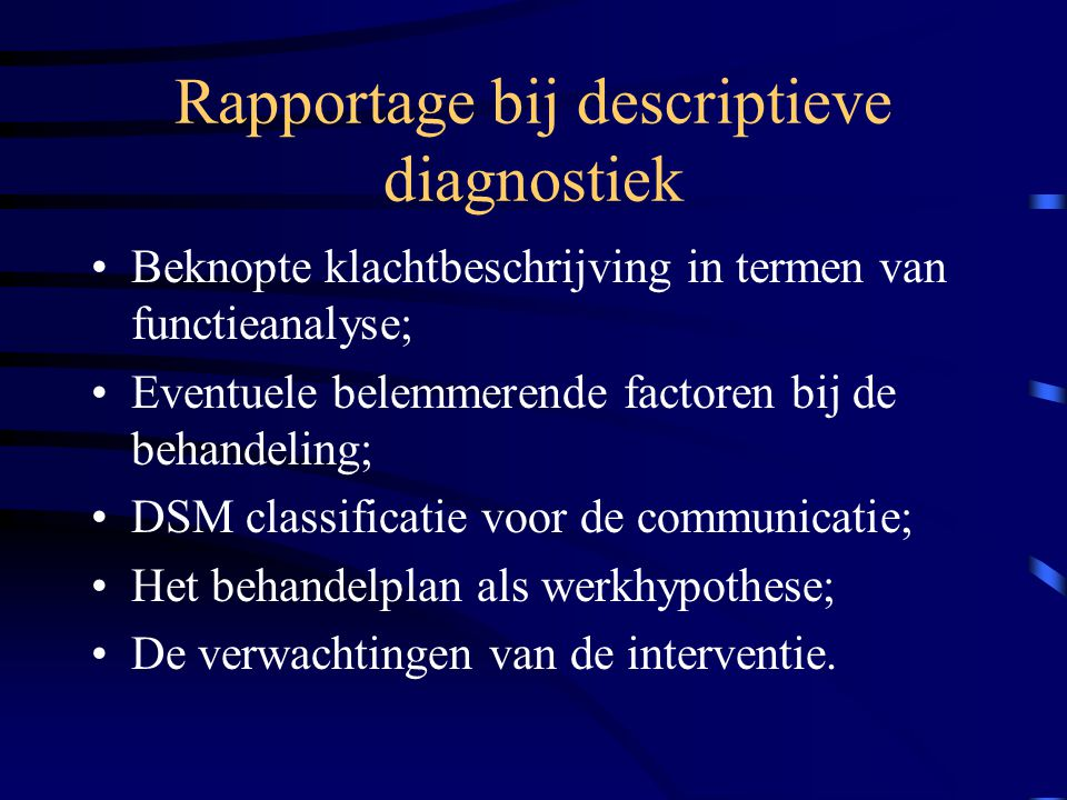 Rapportage bij descriptieve diagnostiek Beknopte klachtbeschrijving in termen van functieanalyse; Eventuele belemmerende factoren bij de behandeling; DSM classificatie voor de communicatie; Het behandelplan als werkhypothese; De verwachtingen van de interventie.