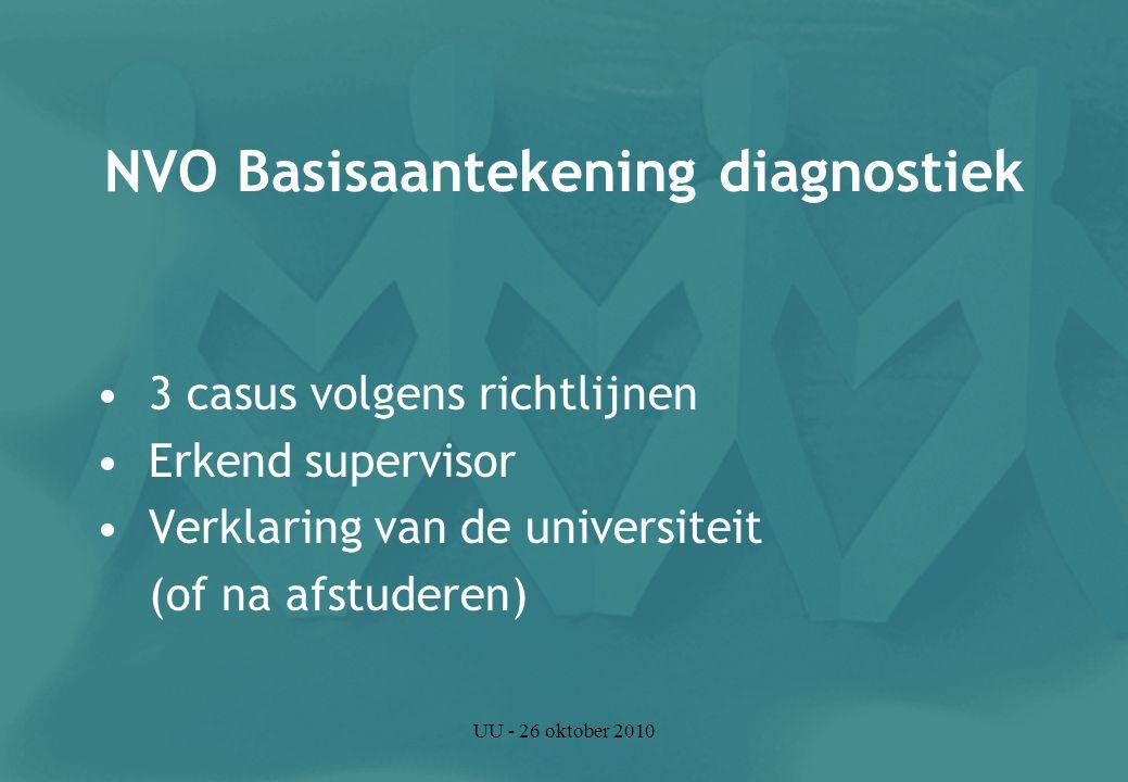 UU - 26 oktober 2010 NVO Basisaantekening diagnostiek 3 casus volgens richtlijnen Erkend supervisor Verklaring van de universiteit (of na afstuderen)