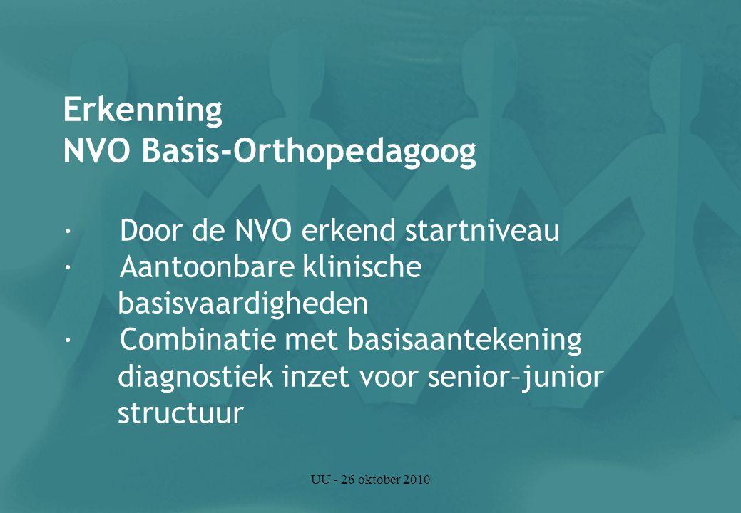 UU - 26 oktober 2010 Erkenning NVO Basis-Orthopedagoog · Door de NVO erkend startniveau · Aantoonbare klinische basisvaardigheden · Combinatie met basisaantekening diagnostiek inzet voor senior–junior structuur