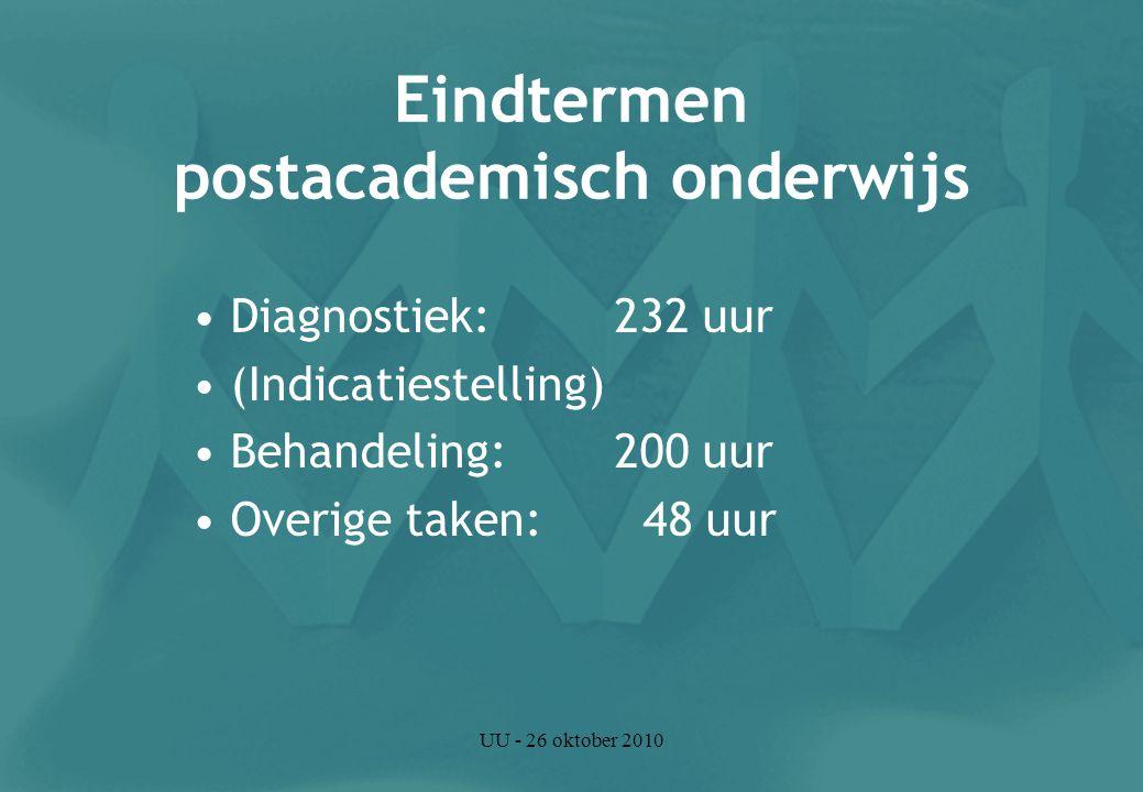 UU - 26 oktober 2010 Eindtermen postacademisch onderwijs Diagnostiek: 232 uur (Indicatiestelling) Behandeling: 200 uur Overige taken: 48 uur