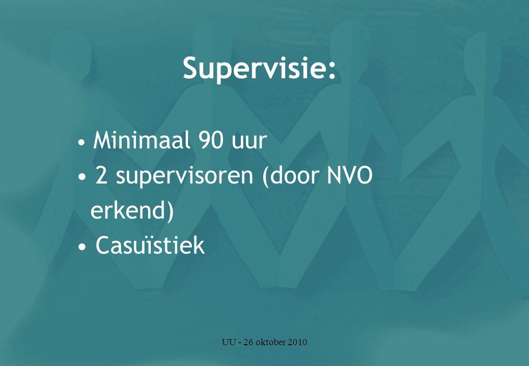 UU - 26 oktober 2010 Supervisie: Minimaal 90 uur 2 supervisoren (door NVO erkend) Casuïstiek