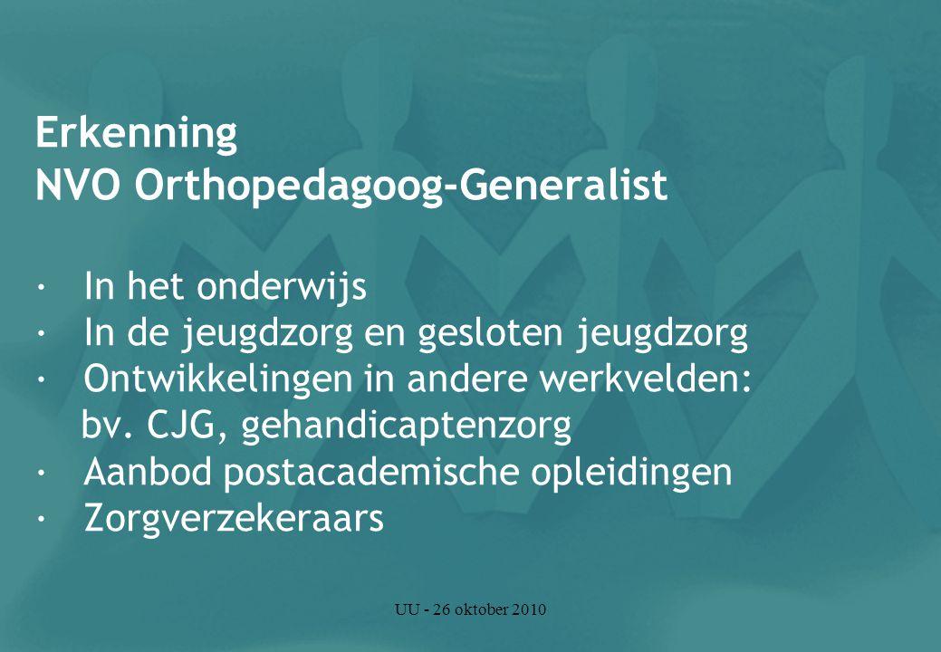 UU - 26 oktober 2010 Erkenning NVO Orthopedagoog-Generalist · In het onderwijs · In de jeugdzorg en gesloten jeugdzorg · Ontwikkelingen in andere werkvelden: bv.