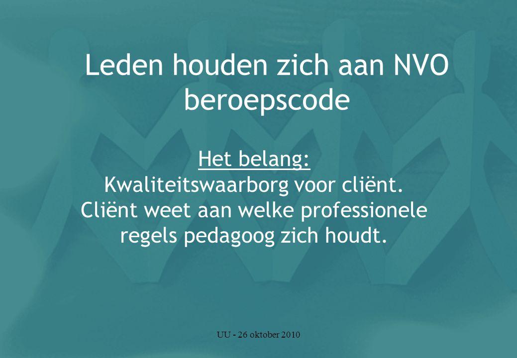 UU - 26 oktober 2010 Leden houden zich aan NVO beroepscode Het belang: Kwaliteitswaarborg voor cliënt.