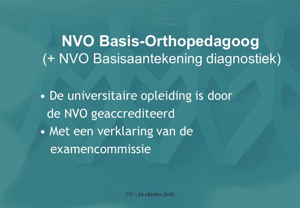 UU - 26 oktober 2010 De universitaire opleiding is door de NVO geaccrediteerd Met een verklaring van de examencommissie NVO Basis-Orthopedagoog (+ NVO Basisaantekening diagnostiek)