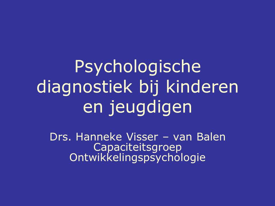 Psychologische diagnostiek bij kinderen en jeugdigen Drs. Hanneke Visser – van Balen Capaciteitsgroep Ontwikkelingspsychologie