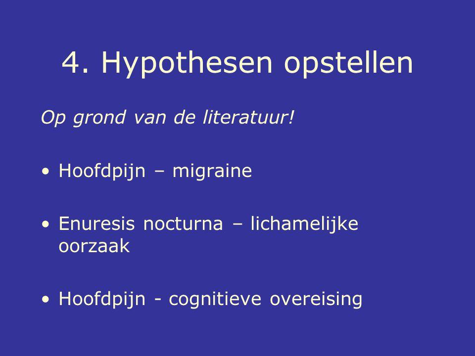 4. Hypothesen opstellen Op grond van de literatuur! Hoofdpijn – migraine Enuresis nocturna – lichamelijke oorzaak Hoofdpijn - cognitieve overeising