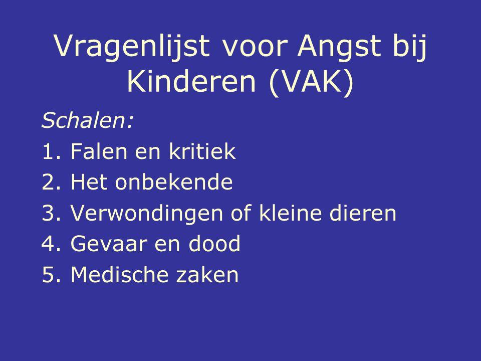 Vragenlijst voor Angst bij Kinderen (VAK) Schalen: 1. Falen en kritiek 2. Het onbekende 3. Verwondingen of kleine dieren 4. Gevaar en dood 5. Medische