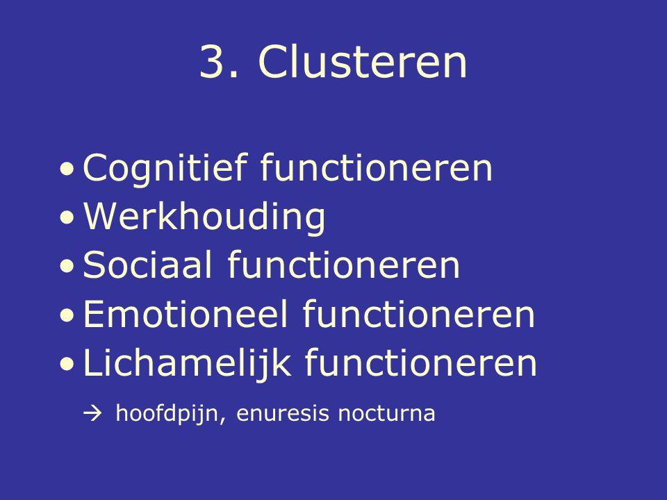 3. Clusteren Cognitief functioneren Werkhouding Sociaal functioneren Emotioneel functioneren Lichamelijk functioneren  hoofdpijn, enuresis nocturna