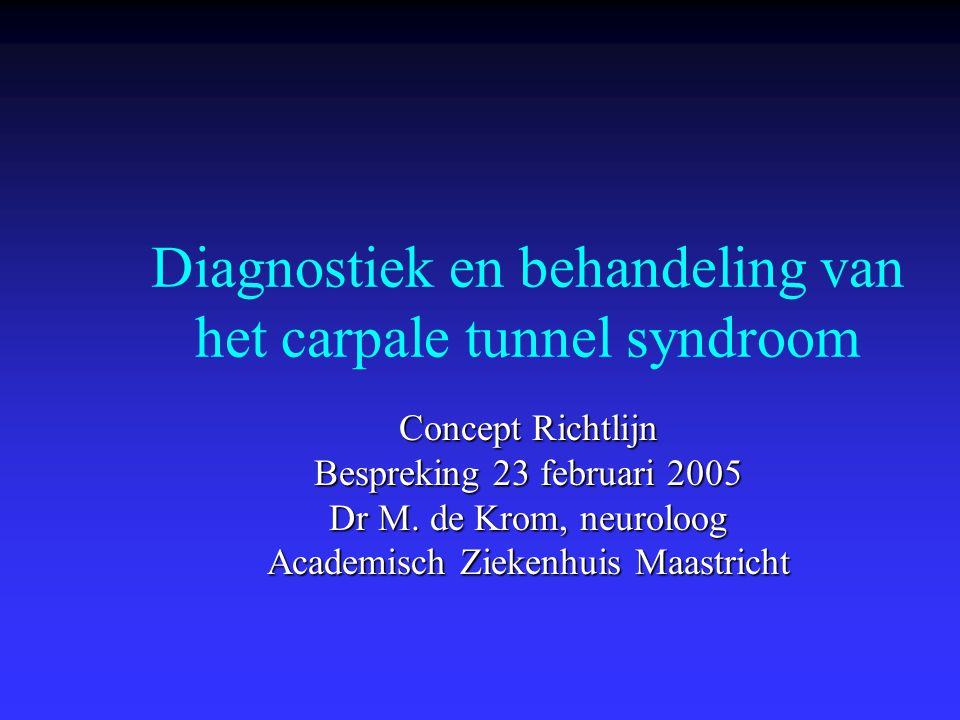 Diagnostiek en behandeling van het carpale tunnel syndroom Concept Richtlijn Bespreking 23 februari 2005 Dr M. de Krom, neuroloog Academisch Ziekenhui