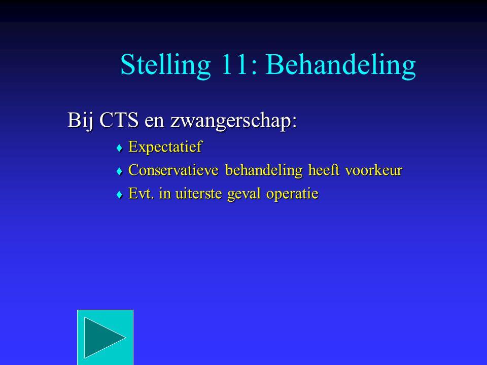 Bij CTS en zwangerschap:  Expectatief  Conservatieve behandeling heeft voorkeur  Evt. in uiterste geval operatie Stelling 11: Behandeling