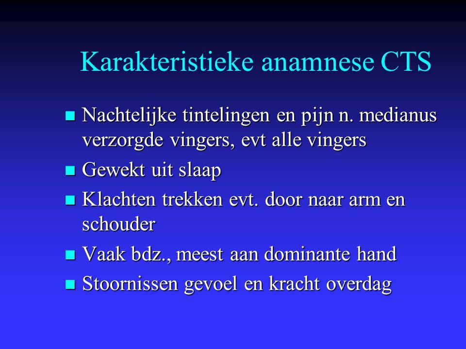 Karakteristieke anamnese CTS Nachtelijke tintelingen en pijn n. medianus verzorgde vingers, evt alle vingers Nachtelijke tintelingen en pijn n. median