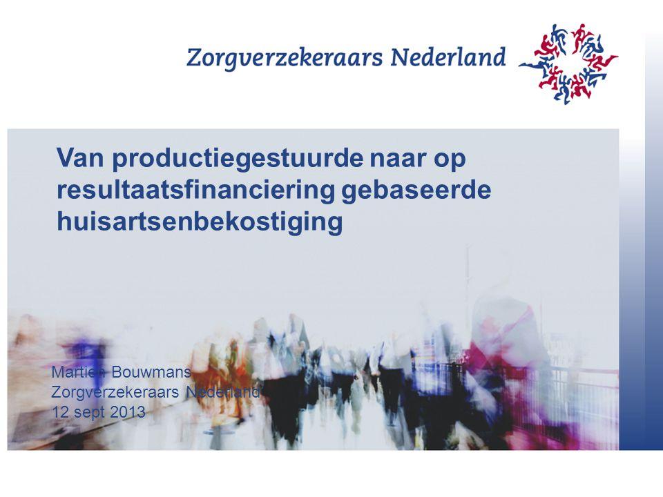 Van productiegestuurde naar op resultaatsfinanciering gebaseerde huisartsenbekostiging Martien Bouwmans Zorgverzekeraars Nederland 12 sept 2013