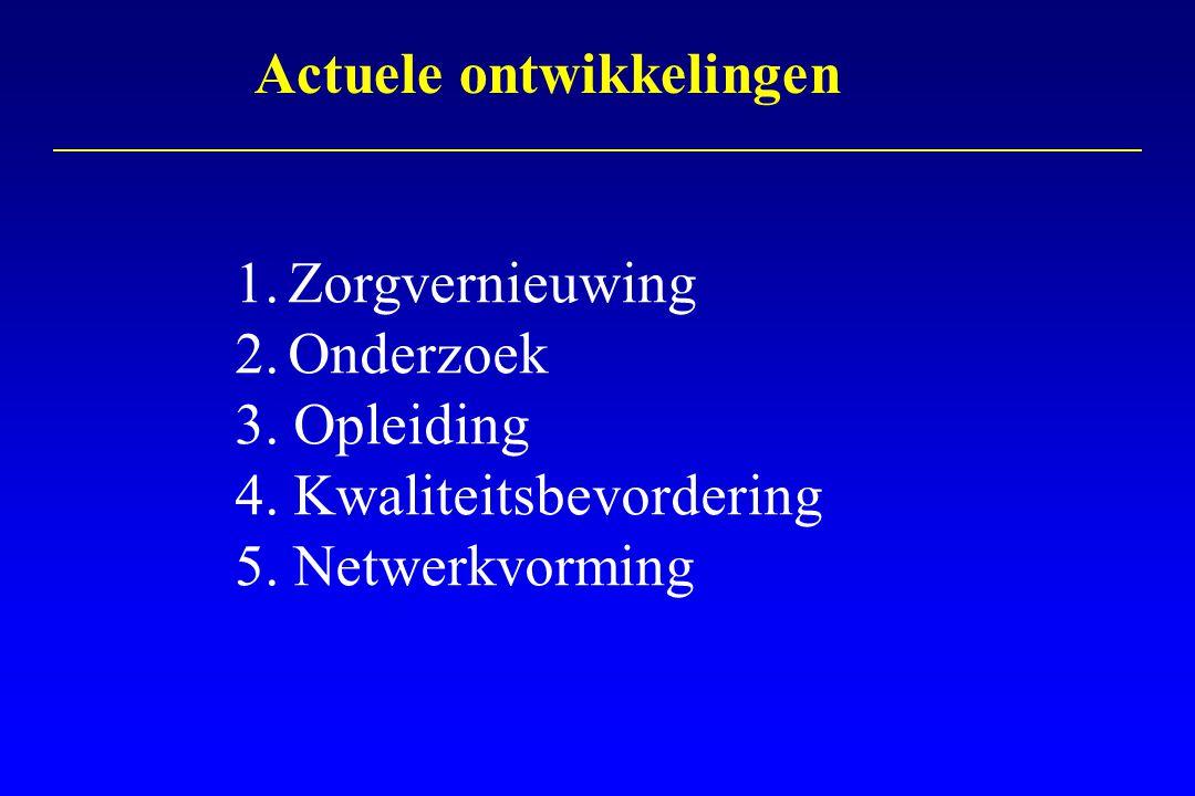 1.Zorgvernieuwing 2.Onderzoek 3. Opleiding 4. Kwaliteitsbevordering 5. Netwerkvorming Actuele ontwikkelingen