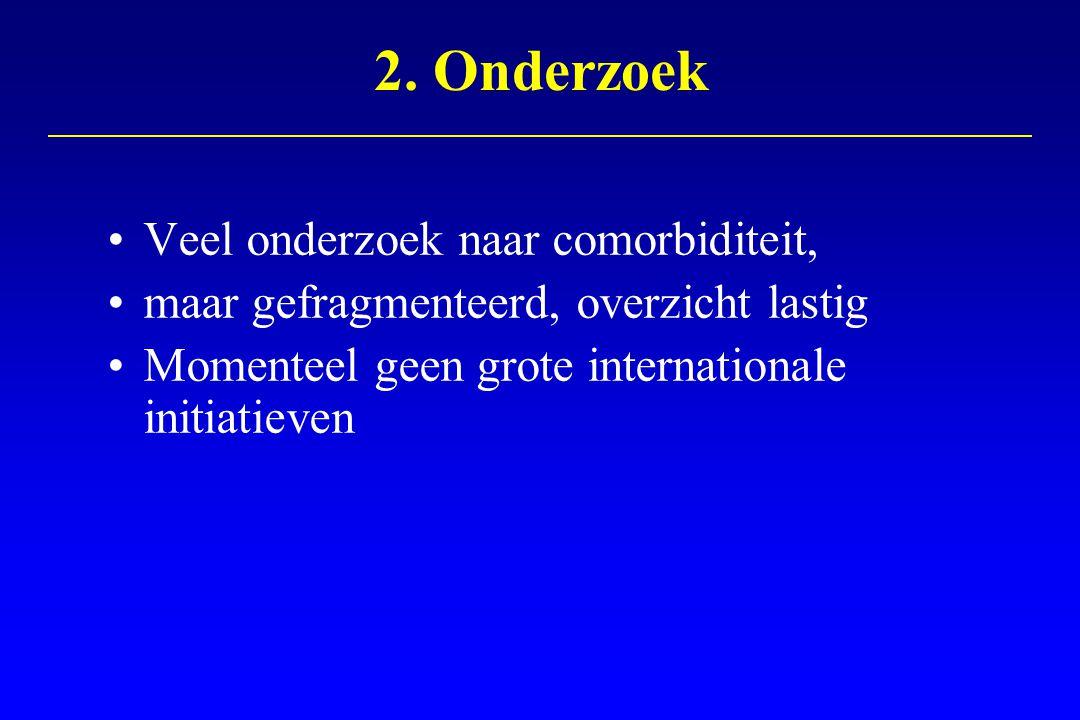 2. Onderzoek Veel onderzoek naar comorbiditeit, maar gefragmenteerd, overzicht lastig Momenteel geen grote internationale initiatieven