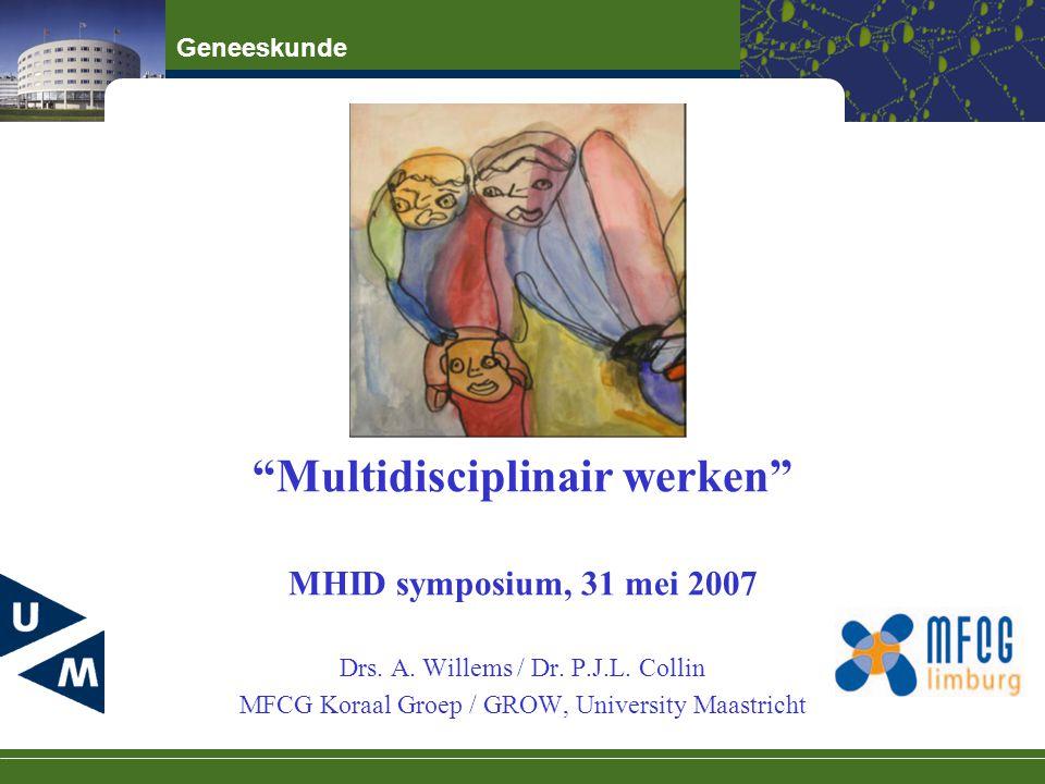 "Geneeskunde ""Multidisciplinair werken"" MHID symposium, 31 mei 2007 Drs. A. Willems / Dr. P.J.L. Collin MFCG Koraal Groep / GROW, University Maastricht"
