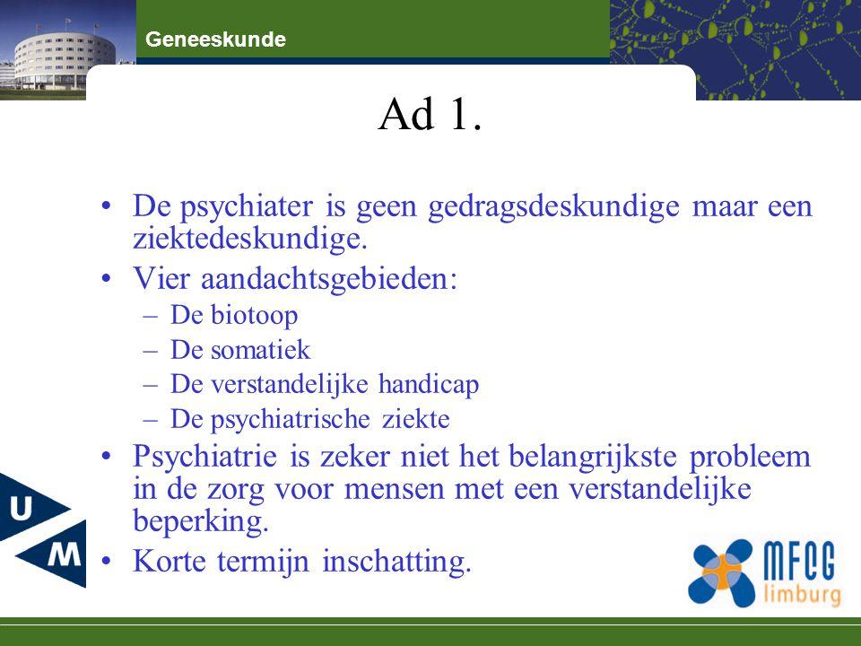 Geneeskunde Ad 1. De psychiater is geen gedragsdeskundige maar een ziektedeskundige. Vier aandachtsgebieden: –De biotoop –De somatiek –De verstandelij