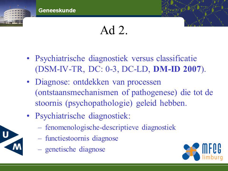Geneeskunde Ad 2. Psychiatrische diagnostiek versus classificatie (DSM-IV-TR, DC: 0-3, DC-LD, DM-ID 2007). Diagnose: ontdekken van processen (ontstaan