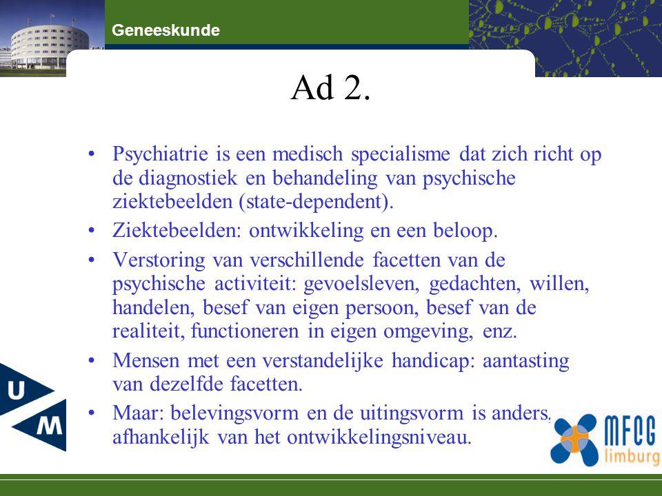 Geneeskunde Ad 2. Psychiatrie is een medisch specialisme dat zich richt op de diagnostiek en behandeling van psychische ziektebeelden (state-dependent