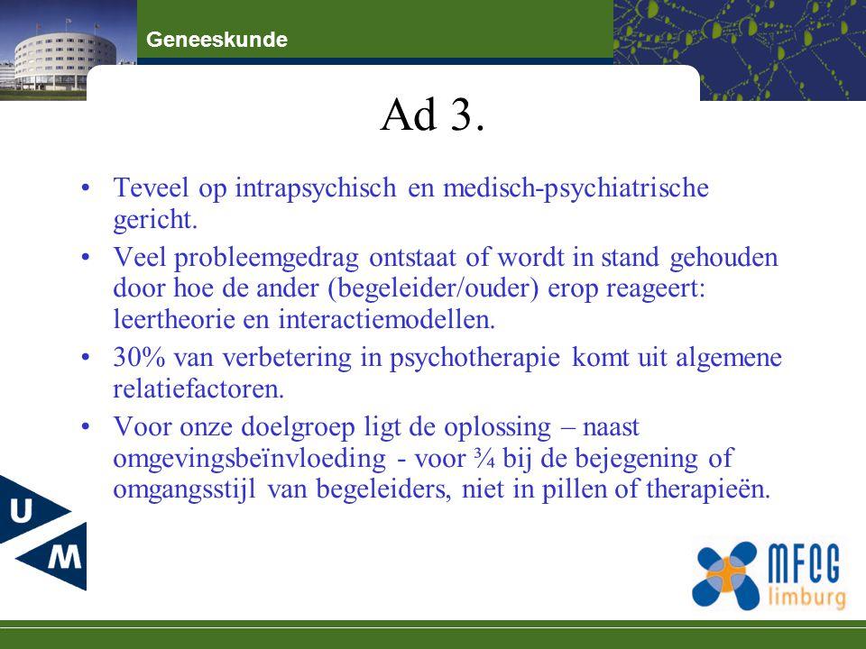 Geneeskunde Ad 3. Teveel op intrapsychisch en medisch-psychiatrische gericht. Veel probleemgedrag ontstaat of wordt in stand gehouden door hoe de ande