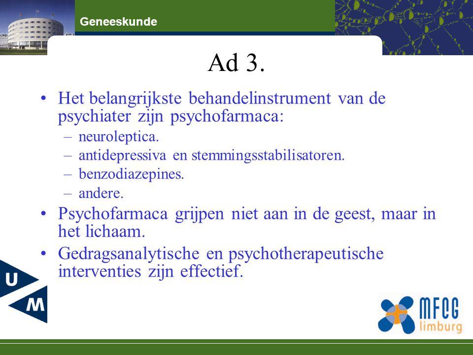 Geneeskunde Ad 3. Het belangrijkste behandelinstrument van de psychiater zijn psychofarmaca: –neuroleptica. –antidepressiva en stemmingsstabilisatoren