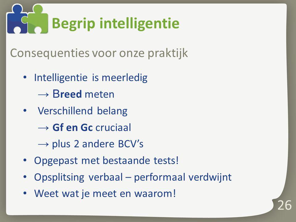 Begrip intelligentie Consequenties voor onze praktijk Intelligentie is meerledig → B reed meten Verschillend belang → Gf en Gc cruciaal → plus 2 andere BCV's Opgepast met bestaande tests.