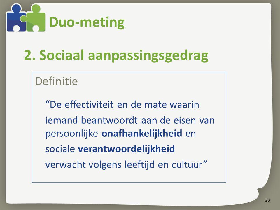 28 Duo-meting Definitie De effectiviteit en de mate waarin iemand beantwoordt aan de eisen van persoonlijke onafhankelijkheid en sociale verantwoordelijkheid verwacht volgens leeftijd en cultuur 2.