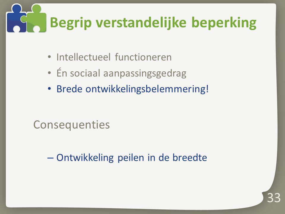Begrip verstandelijke beperking Intellectueel functioneren Én sociaal aanpassingsgedrag Brede ontwikkelingsbelemmering.