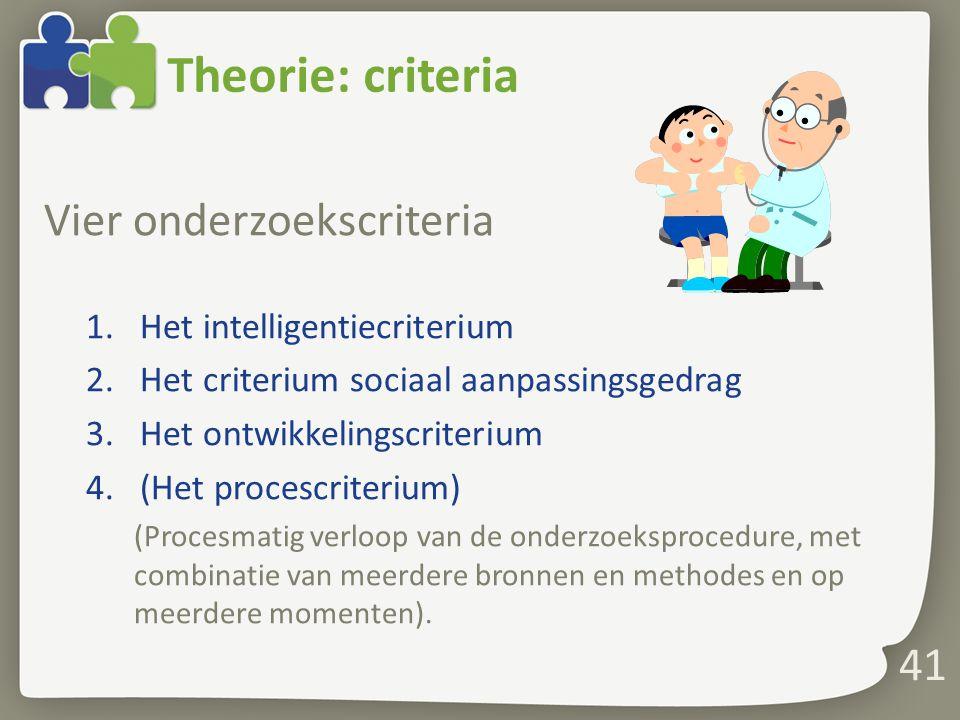Theorie: criteria Vier onderzoekscriteria 1.Het intelligentiecriterium 2.Het criterium sociaal aanpassingsgedrag 3.Het ontwikkelingscriterium 4.(Het procescriterium) (Procesmatig verloop van de onderzoeksprocedure, met combinatie van meerdere bronnen en methodes en op meerdere momenten).
