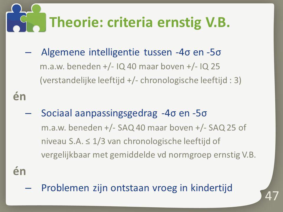 47 Theorie: criteria ernstig V.B.– Algemene intelligentie tussen -4σ en -5σ m.a.w.