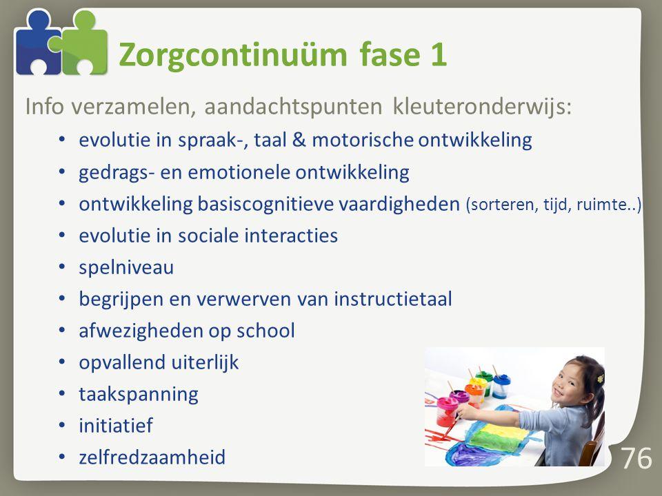 76 Zorgcontinuüm fase 1 Info verzamelen, aandachtspunten kleuteronderwijs: evolutie in spraak-, taal & motorische ontwikkeling gedrags- en emotionele ontwikkeling ontwikkeling basiscognitieve vaardigheden (sorteren, tijd, ruimte..) evolutie in sociale interacties spelniveau begrijpen en verwerven van instructietaal afwezigheden op school opvallend uiterlijk taakspanning initiatief zelfredzaamheid