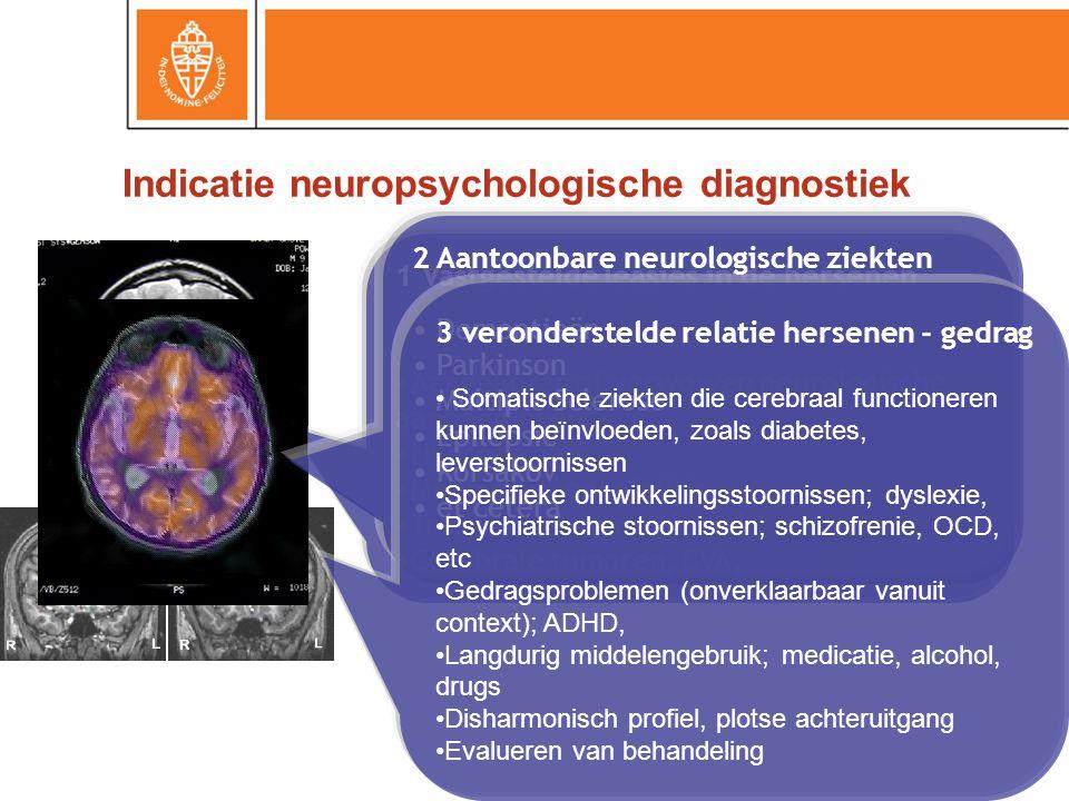 Indicatie neuropsychologische diagnostiek 1 Vastgestelde leasies in de hersenen Aangeboren of verworven neurologische aandoeningen; Hydrocefalus, Meningitis, encefalitis, Traumatisch hersenletsel, Cerebrale tumoren, CVA, 2 Aantoonbare neurologische ziekten Dementieën Parkinson Multiple Sclerose Epilepsie Korsakov et cetera 3 veronderstelde relatie hersenen - gedrag Somatische ziekten die cerebraal functioneren kunnen beïnvloeden, zoals diabetes, leverstoornissen Specifieke ontwikkelingsstoornissen; dyslexie, Psychiatrische stoornissen; schizofrenie, OCD, etc Gedragsproblemen (onverklaarbaar vanuit context); ADHD, Langdurig middelengebruik; medicatie, alcohol, drugs Disharmonisch profiel, plotse achteruitgang Evalueren van behandeling