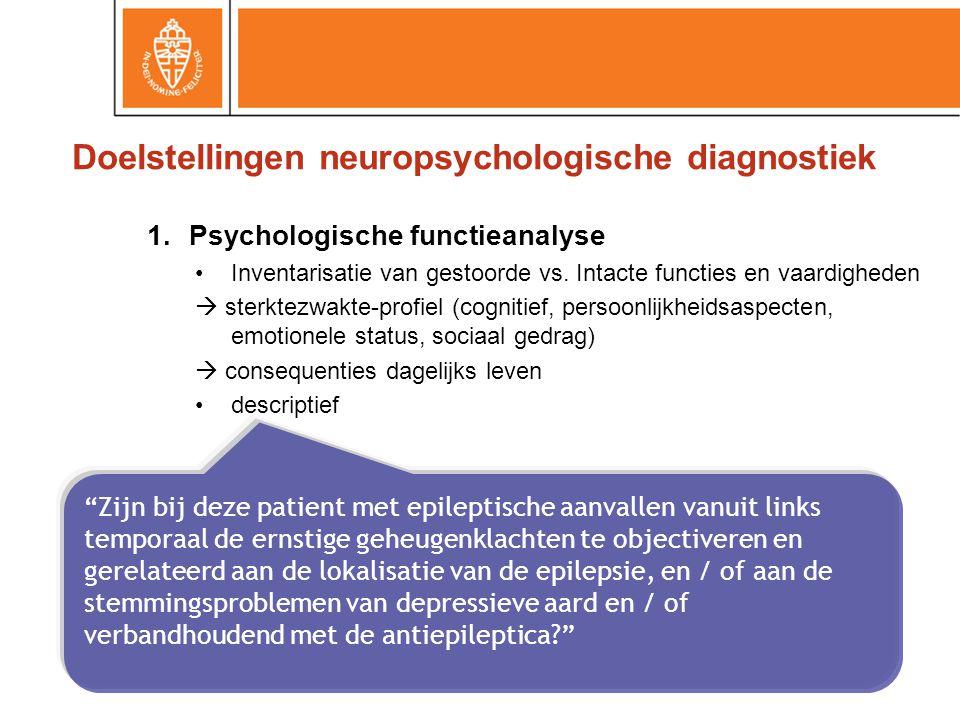 Doelstellingen neuropsychologische diagnostiek 1.Psychologische functieanalyse Inventarisatie van gestoorde vs.