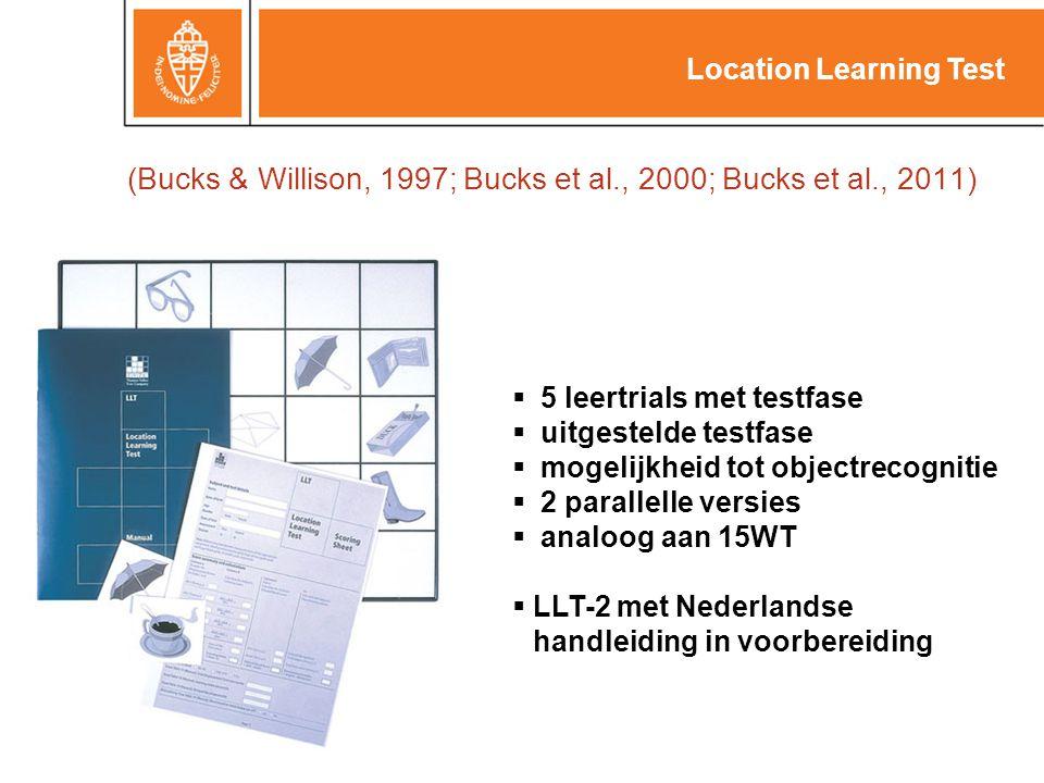 (Bucks & Willison, 1997; Bucks et al., 2000; Bucks et al., 2011)  5 leertrials met testfase  uitgestelde testfase  mogelijkheid tot objectrecognitie  2 parallelle versies  analoog aan 15WT  LLT-2 met Nederlandse handleiding in voorbereiding Location Learning Test