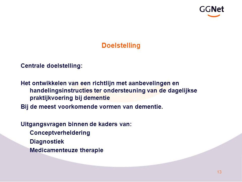13 Doelstelling Centrale doelstelling: Het ontwikkelen van een richtlijn met aanbevelingen en handelingsinstructies ter ondersteuning van de dagelijkse praktijkvoering bij dementie Bij de meest voorkomende vormen van dementie.