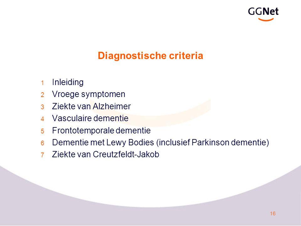 16 Diagnostische criteria 1 Inleiding 2 Vroege symptomen 3 Ziekte van Alzheimer 4 Vasculaire dementie 5 Frontotemporale dementie 6 Dementie met Lewy Bodies (inclusief Parkinson dementie) 7 Ziekte van Creutzfeldt-Jakob