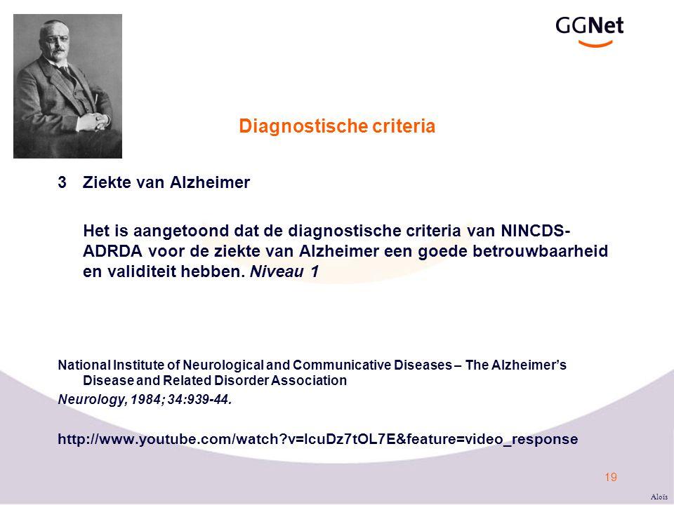 19 Diagnostische criteria 3Ziekte van Alzheimer Het is aangetoond dat de diagnostische criteria van NINCDS- ADRDA voor de ziekte van Alzheimer een goede betrouwbaarheid en validiteit hebben.