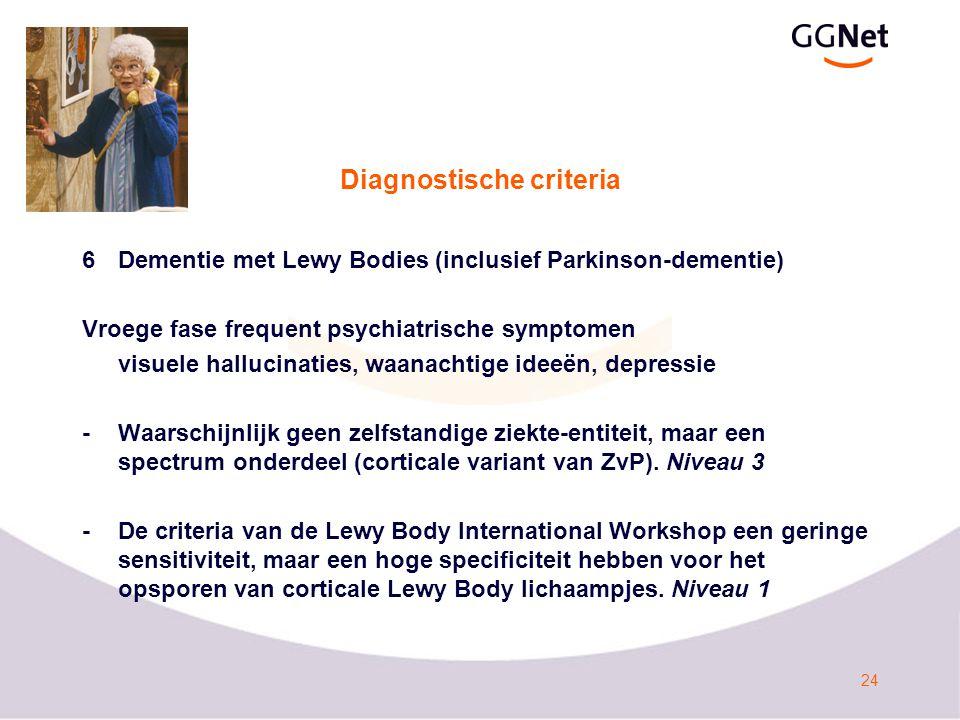 24 Diagnostische criteria 6Dementie met Lewy Bodies (inclusief Parkinson-dementie) Vroege fase frequent psychiatrische symptomen visuele hallucinaties, waanachtige ideeën, depressie -Waarschijnlijk geen zelfstandige ziekte-entiteit, maar een spectrum onderdeel (corticale variant van ZvP).