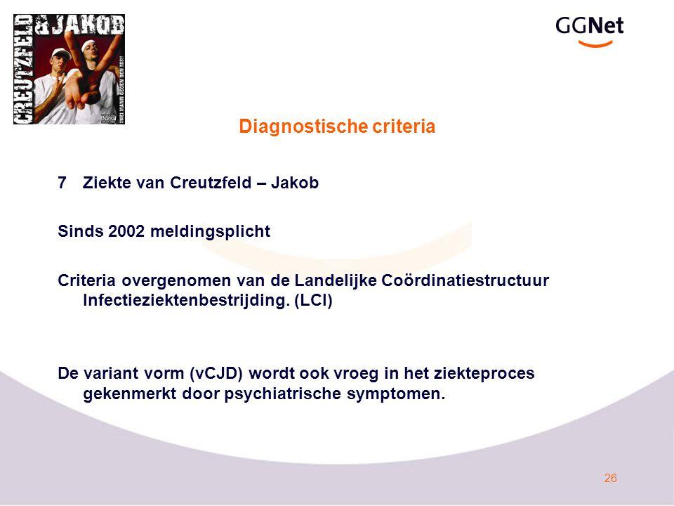 26 Diagnostische criteria 7Ziekte van Creutzfeld – Jakob Sinds 2002 meldingsplicht Criteria overgenomen van de Landelijke Coördinatiestructuur Infectieziektenbestrijding.