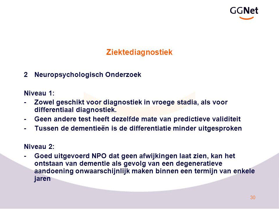 30 Ziektediagnostiek 2Neuropsychologisch Onderzoek Niveau 1: -Zowel geschikt voor diagnostiek in vroege stadia, als voor differentiaal diagnostiek.