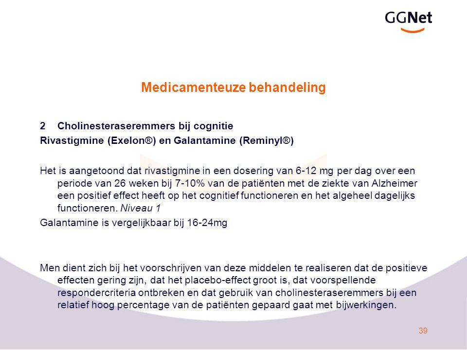 39 Medicamenteuze behandeling 2Cholinesteraseremmers bij cognitie Rivastigmine (Exelon®) en Galantamine (Reminyl®) Het is aangetoond dat rivastigmine in een dosering van 6-12 mg per dag over een periode van 26 weken bij 7-10% van de patiënten met de ziekte van Alzheimer een positief effect heeft op het cognitief functioneren en het algeheel dagelijks functioneren.