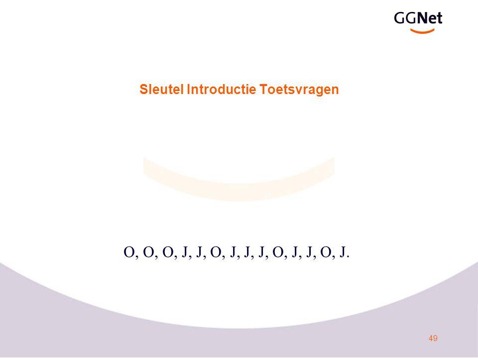 49 Sleutel Introductie Toetsvragen O, O, O, J, J, O, J, J, J, O, J, J, O, J.