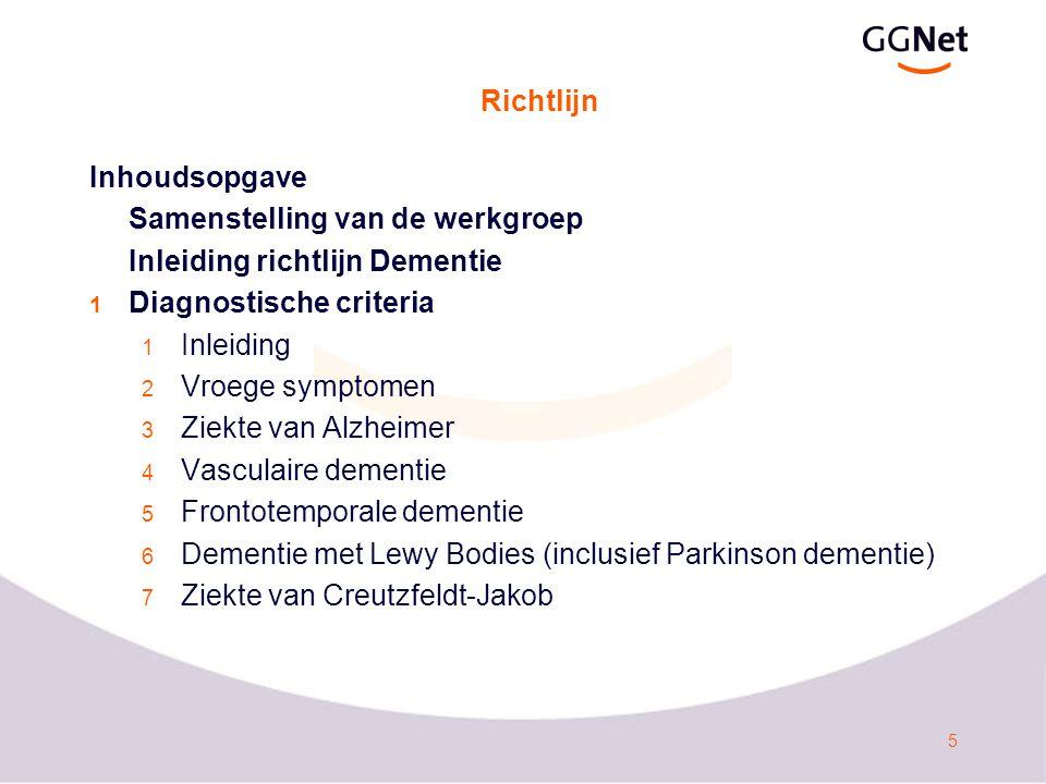 5 Richtlijn Inhoudsopgave Samenstelling van de werkgroep Inleiding richtlijn Dementie 1 Diagnostische criteria 1 Inleiding 2 Vroege symptomen 3 Ziekte van Alzheimer 4 Vasculaire dementie 5 Frontotemporale dementie 6 Dementie met Lewy Bodies (inclusief Parkinson dementie) 7 Ziekte van Creutzfeldt-Jakob