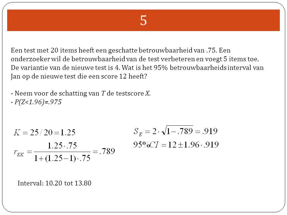 5 Een test met 20 items heeft een geschatte betrouwbaarheid van.75. Een onderzoeker wil de betrouwbaarheid van de test verbeteren en voegt 5 items toe