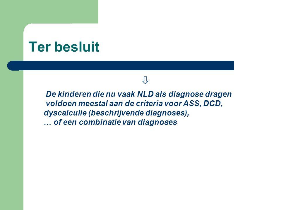 Ter besluit  De kinderen die nu vaak NLD als diagnose dragen voldoen meestal aan de criteria voor ASS, DCD, dyscalculie (beschrijvende diagnoses), …
