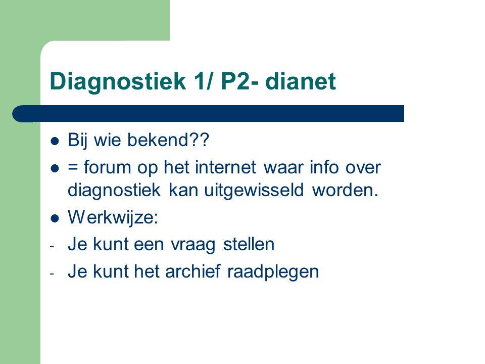Diagnostiek 1/ P2- dianet Bij wie bekend?? = forum op het internet waar info over diagnostiek kan uitgewisseld worden. Werkwijze: - Je kunt een vraag